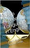 K-Pop  Korean Language in English-1: Learn Korea From Various Songs (K-Pop Korean Language in English)