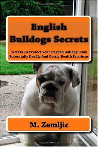 English Bulldogs Secrets: Secrets To Protect Your English Bulldog From Potentially Deadly And Costly Health Problems