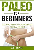 Paleo: Paleo For Beginners, All You Need To Know About The Paleo Diet (Paleo Diet for Beginners, Paleo Diet, Paleo Cookbook, Paleo Recipes, Paleo Slow Cooker)