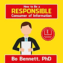 How to Be a Responsible Consumer of Information: A Quick Guide Audiobook by Bo Bennett PhD Narrated by Bo Bennett PhD