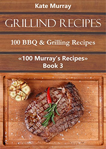 Grilling Recipes: 100 BBQ & Grilling Recipes (100 Murray's Recipes Book 3) by Kate Murray