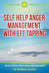 Self Help Anger Management With EFT Tapping - Master Of Your Mind - Master Of Your Destiny (Master Of Your Mind - Simple Self Help Guides Book 2)