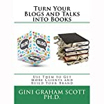 Turn Your Blogs and Talks into Books: Use Them to Get More Clients and Build Your Brand | Gini Graham Scott Ph.D.