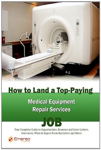 How to Land a Top-Paying Medical Equipment Repair Services Job: Your Complete Guide to Opportunities, Resumes and Cover Letters, Interviews, Salaries, ... What to Expect From Recruiters and More!
