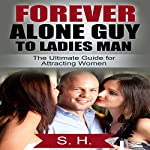 Forever Alone Guy to Ladies Man: The Ultimate Guide for Attracting Women |  S. H.