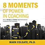 8 Moments of Power in Coaching: How to Design and Deliver High-Performance Feedback to All Employees | Mark Colgate