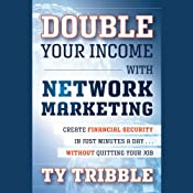 Double Your Income with Network Marketing: Create Financial Security in Just Minutes a Day…Without Quitting Your Job | [Ty Tribble]