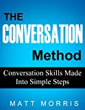 The Conversation Method - Conversation Skills Made Into Simple Steps (Conversation Starters, Conversation Skills, How To Talk To Anyone, Public Speaking)