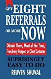 img - for By Reuven Shuval GET EIGHT REFERRALS OR MORE NOW: Obtain Them, Most of the Time, From Every Prospect or Client/Custom [Paperback] book / textbook / text book