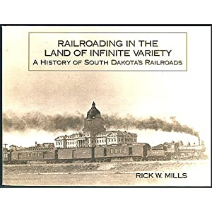 Railroading in the Land of Infinite Variety: A History of South Dakota's Railroads Rick W. Mills