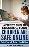 A Parent s Guide to Ensuring Your Children Are Safe Online: Protect Yourself, Protect Your Children
