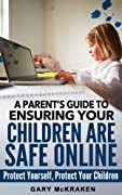 A Parent's Guide to Ensuring Your Children Are Safe Online: Protect Yourself, Protect Your Children