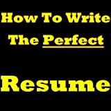 How To Write The Perfect Resume - Learn How to Write A Resume In The Next 5 Minutes! If You Want To Know How To Make A Resume, How To Write A CV How To ... A CV - Read This Writing A Resume Guide!