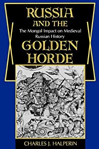 Russia and the Golden Horde: The Mongol Impact on Medieval Russian History by Charles J Halperin and Charles Halperin