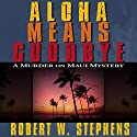 Aloha Means Goodbye: A Murder on Maui Mystery Audiobook by Robert W. Stephens Narrated by R. C. Bray