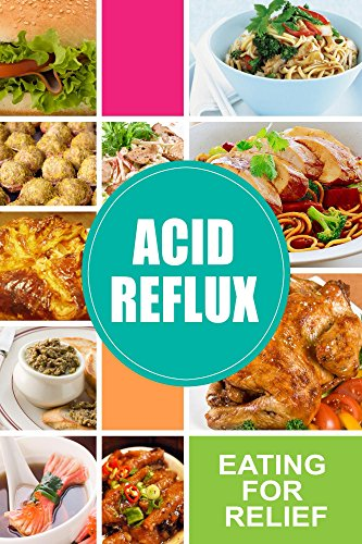 Acid Reflux - Eating for Relief: Looking to Alleviate Symptoms of Acid Reflux in a Natural Way? by Acid Reflux Diet