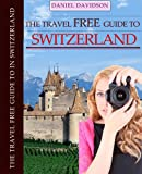 100 Free Things To Do In Switzerland (Travel Free eGuidebooks Book 13)