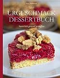 Das Urgeschmack-Dessertbuch: Nat�rlich gesund genie�en