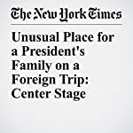 Unusual Place for a President's Family on a Foreign Trip: Center Stage | Michael D. Shear