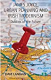 James Joyce, Urban Planning and Irish Modernism: Dublins of the Future