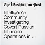 Intelligence Community Investigating Covert Russian Influence Operations in the United States | Dana Priest,Ellen Nakashima,Tom Hamburger