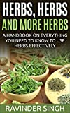 Herbs, Herbs and more Herbs: A handbook on everything you need to know to use herbs effectively (How to dry herbs at home - How to dry foods 2)