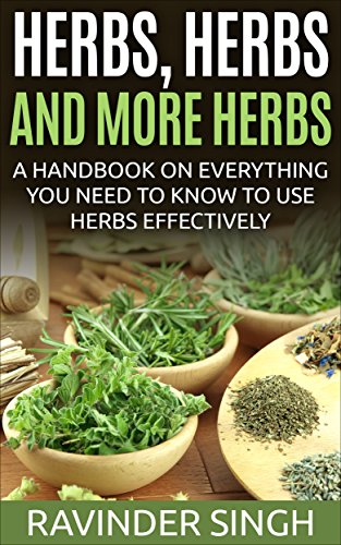Herbs, Herbs and more Herbs: A handbook on everything you need to know to use herbs effectively (How to dry herbs at home - How to dry foods 2) by Ravinder Singh Singh
