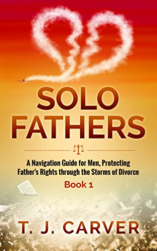 Solo Fathers Book 1: A Navigation Guide for Men, Protecting Father's Rights through the Storms of Divorce PDF