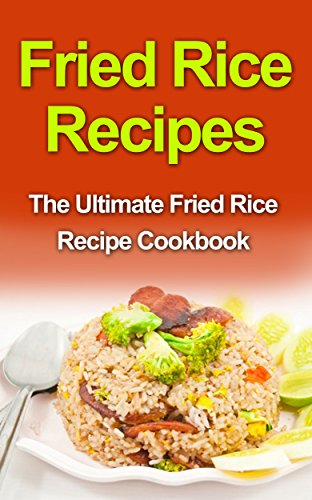 Fried Rice Recipes: The Ultimate Fried Rice Recipe Cookbook by Danielle Dixon