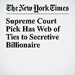 Supreme Court Pick Has Web of Ties to Secretive Billionaire   Charlie Savage,Julie Turkewitz