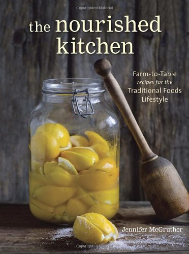 The Nourished Kitchen: Farm-to-Table Recipes for the Traditional Foods Lifestyle Featuring Bone Broths, Fermented Vegetables, Grass-Fed Meats, Wholesome Fats, Raw Dairy, and Kombuchas by Jennifer McGruther