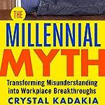 The Millennial Myth: Transforming Misunderstanding into Workplace Breakthroughs | Crystal Kadakia
