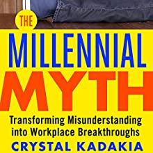 The Millennial Myth: Transforming Misunderstanding into Workplace Breakthroughs Audiobook by Crystal Kadakia Narrated by Julie Eickhoff