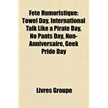 Fte Humoristique: Towel Day, International Talk Like a Pirate Day, No Pants Day, Non-Anniversaire, Geek Pride...