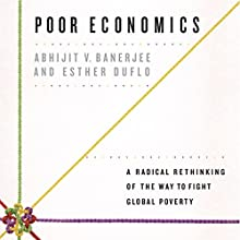 Poor Economics: A Radical Rethinking of the Way to Fight Global Poverty Audiobook by Abhijit V. Banerjee, Esther Duflo Narrated by Brian Holsopple