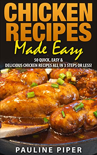 Chicken Recipes Made Easy: 50 Quick, Easy & Delicious Chicken Recipes - All In 3 Steps Or Less by Pauline Piper
