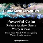 Powerful Calm, Release Anxiety, Stress, Worry & Fear: Train Your Mind with Energizing Music & Affirmations Hörbuch von  Jupiter Productions Gesprochen von: Anna Thompson