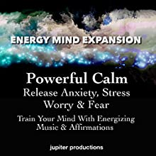 Powerful Calm, Release Anxiety, Stress, Worry & Fear: Train Your Mind with Energizing Music & Affirmations Audiobook by  Jupiter Productions Narrated by Anna Thompson