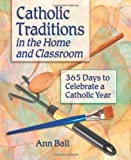 img - for Catholic Traditions in the Home and Classroom: 365 Days to Celebrate a Catholic Year book / textbook / text book