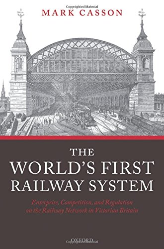 World's First Railway System: Enterprise, Competition, and Regulation on the Railway Network in Victorian Britain