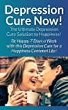 img - for Depression: Cure Now!: The Ultimate Depression Cure Solution To Happiness! - Be Happy 7 Days A Week With This Depression Cure For A Happiness Centered ... Relief, Shyness, Overcome Fear, Charisma) book / textbook / text book