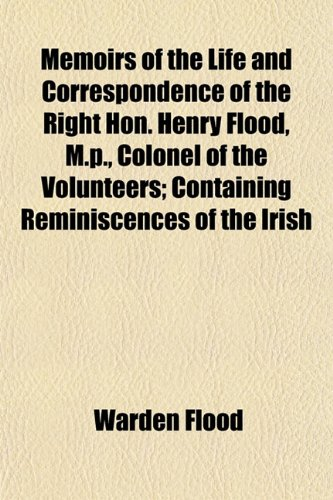 Memoirs of the Life and Correspondence of the Right Hon. Henry Flood, M.p., Colonel of the Volunteers; Containing Reminiscences of the Irish
