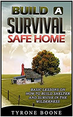Build a Survival Safe Home: Basic Lessons on How to Build Shelter and Survive in the Wilderness (Survival shelters, Survival handbook, Survival manual)