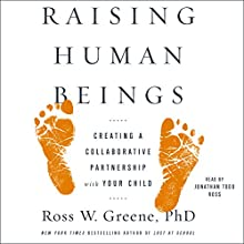 Raising Human Beings: Creating a Collaborative Partnership with Your Child Audiobook by Ross W. Greene Narrated by Jonathan Todd Ross