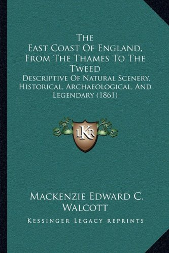 The East Coast of England, from the Thames to the Tweed the East Coast of England, from the Thames to the Tweed: Descriptive of Natural Scenery, ... and Legendary (1861) and Legendary (1861)