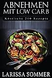 Abnehmen mit Low Carb: Köstliche 200 Rezepte (Rezepte ohne Kohlenhydrate, Low Carb für Anfänger, Low Carb Rezepte, Rezeptideen)