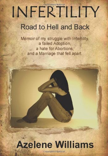 INFERTILITY Road to Hell and Back: Memoir of my struggle with Infertility, a failed Adoption, a hate for Abortions, and a Marriage that fell apart.