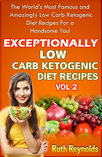 EXCEPTIONALLY LOW CARB KETOGENIC DIET RECIPES - VOL 2: The World's Most Famous and Amazingly Low Carb Ketogenic Diet Recipes For a Handsome You! by Ruth Reynolds