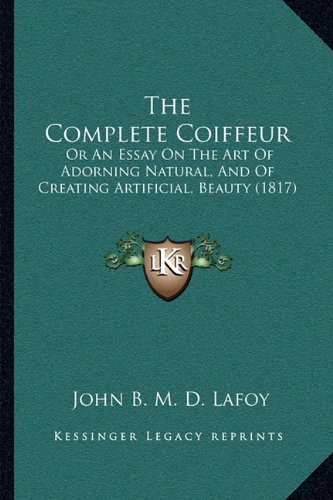 The Complete Coiffeur: Or An Essay On The Art Of Adorning Natural, And Of Creating Artificial, Beauty (1817) PDF