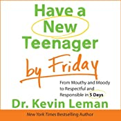 Have a New Teenager by Friday: From Mouthy and Moody to Respectful and Responsible in 5 Days | [Kevin Leman]